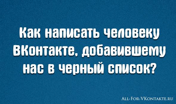 Как написать человеку ВКонтакте, у которого я в черном списке
